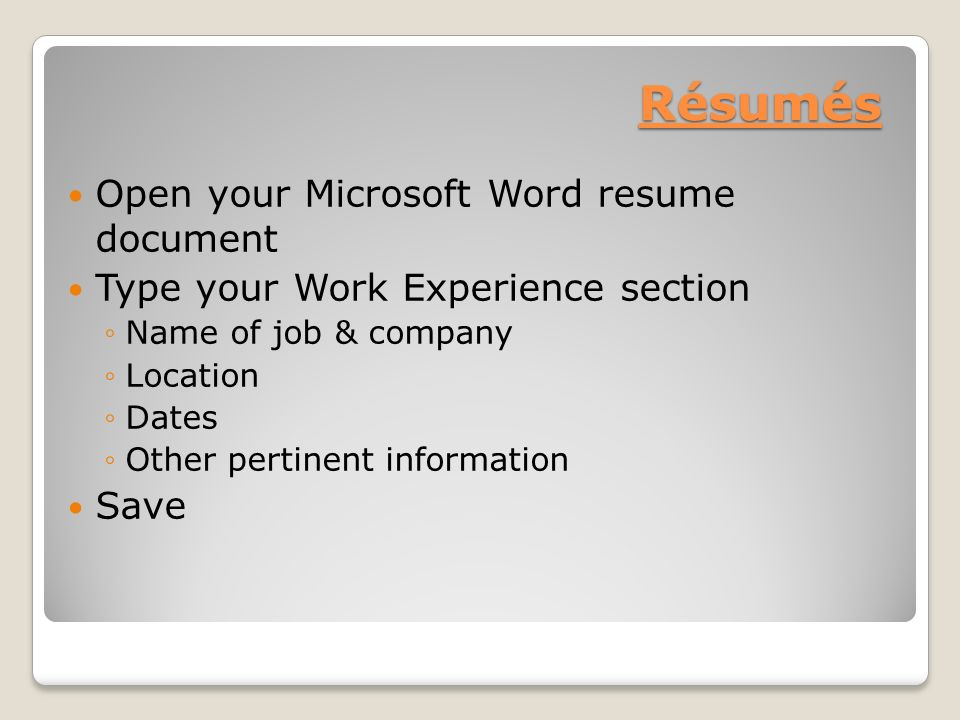 Résumés Open your Microsoft Word resume document Type your Work Experience section ◦Name of job & company ◦Location ◦Dates ◦Other pertinent information Save
