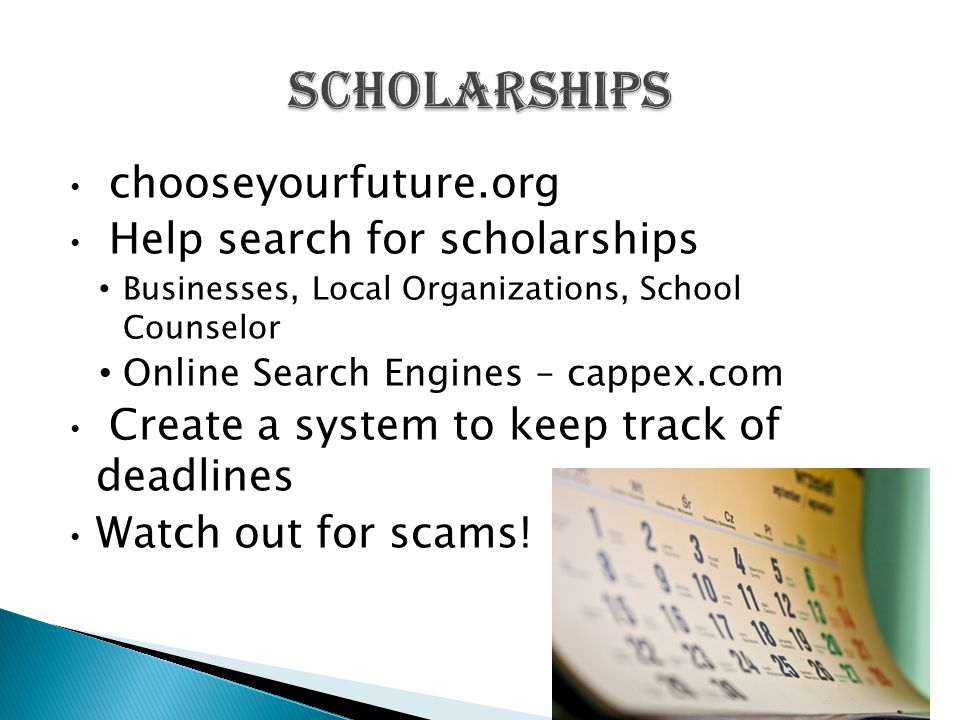 chooseyourfuture.org Help search for scholarships Businesses, Local Organizations, School Counselor Online Search Engines – cappex.com Create a system to keep track of deadlines Watch out for scams!