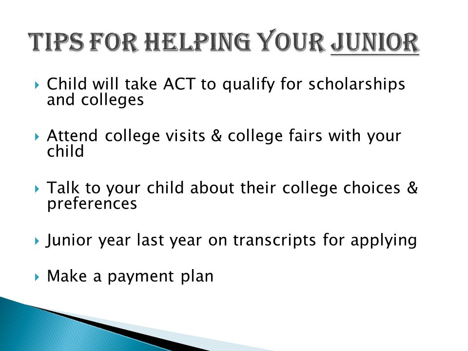  Child will take ACT to qualify for scholarships and colleges  Attend college visits & college fairs with your child  Talk to your child about their college choices & preferences  Junior year last year on transcripts for applying  Make a payment plan