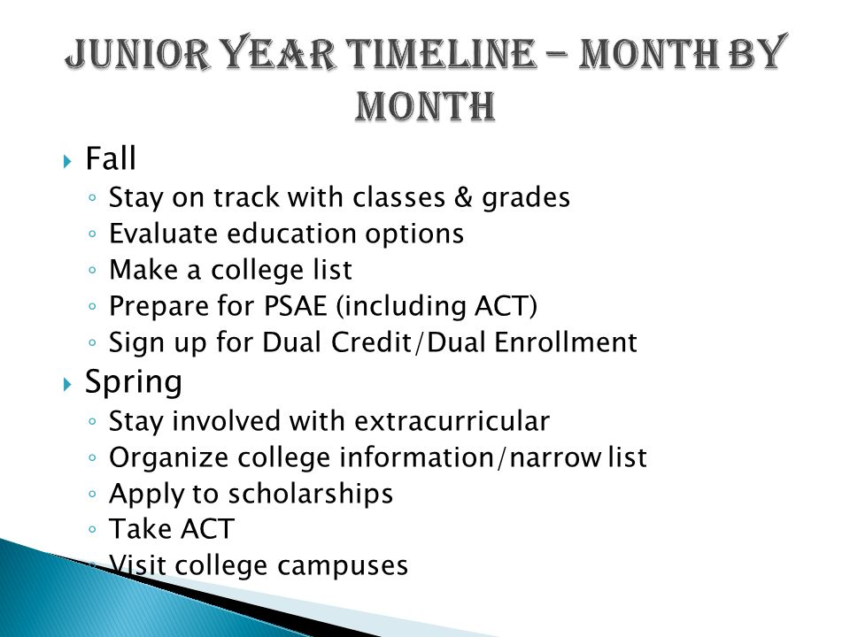  Fall ◦ Stay on track with classes & grades ◦ Evaluate education options ◦ Make a college list ◦ Prepare for PSAE (including ACT) ◦ Sign up for Dual Credit/Dual Enrollment  Spring ◦ Stay involved with extracurricular ◦ Organize college information/narrow list ◦ Apply to scholarships ◦ Take ACT ◦ Visit college campuses