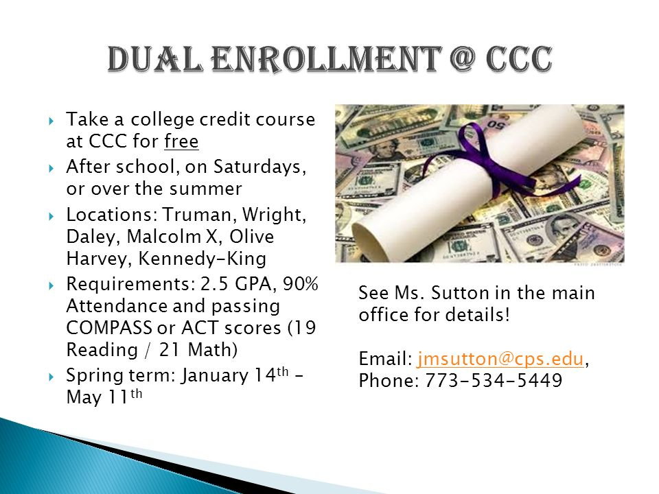  Take a college credit course at CCC for free  After school, on Saturdays, or over the summer  Locations: Truman, Wright, Daley, Malcolm X, Olive Harvey, Kennedy-King  Requirements: 2.5 GPA, 90% Attendance and passing COMPASS or ACT scores (19 Reading / 21 Math)  Spring term: January 14 th – May 11 th See Ms.