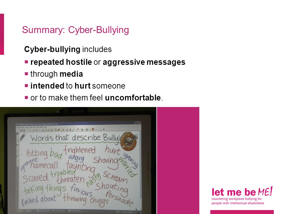 Summary: Cyber-Bullying Cyber-bullying includes  repeated hostile or aggressive messages  through media  intended to hurt someone  or to make them feel uncomfortable.