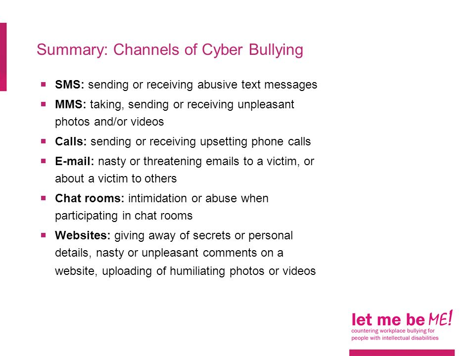 Summary: Channels of Cyber Bullying  SMS: sending or receiving abusive text messages  MMS: taking, sending or receiving unpleasant photos and/or videos  Calls: sending or receiving upsetting phone calls    nasty or threatening  s to a victim, or about a victim to others  Chat rooms: intimidation or abuse when participating in chat rooms  Websites: giving away of secrets or personal details, nasty or unpleasant comments on a website, uploading of humiliating photos or videos