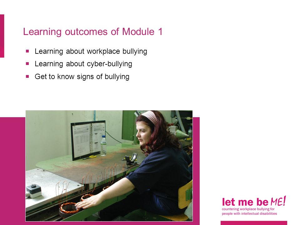 Learning outcomes of Module 1  Learning about workplace bullying  Learning about cyber-bullying  Get to know signs of bullying