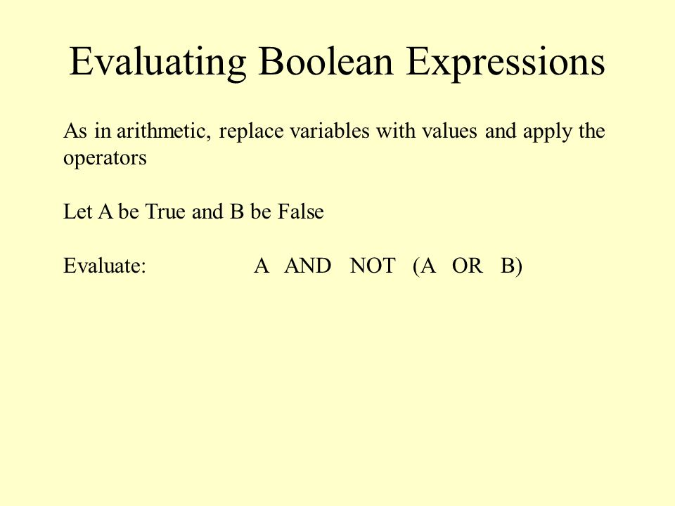 Evaluating Boolean Expressions As in arithmetic, replace variables with values and apply the operators Let A be True and B be False Evaluate: A AND NOT (A OR B)