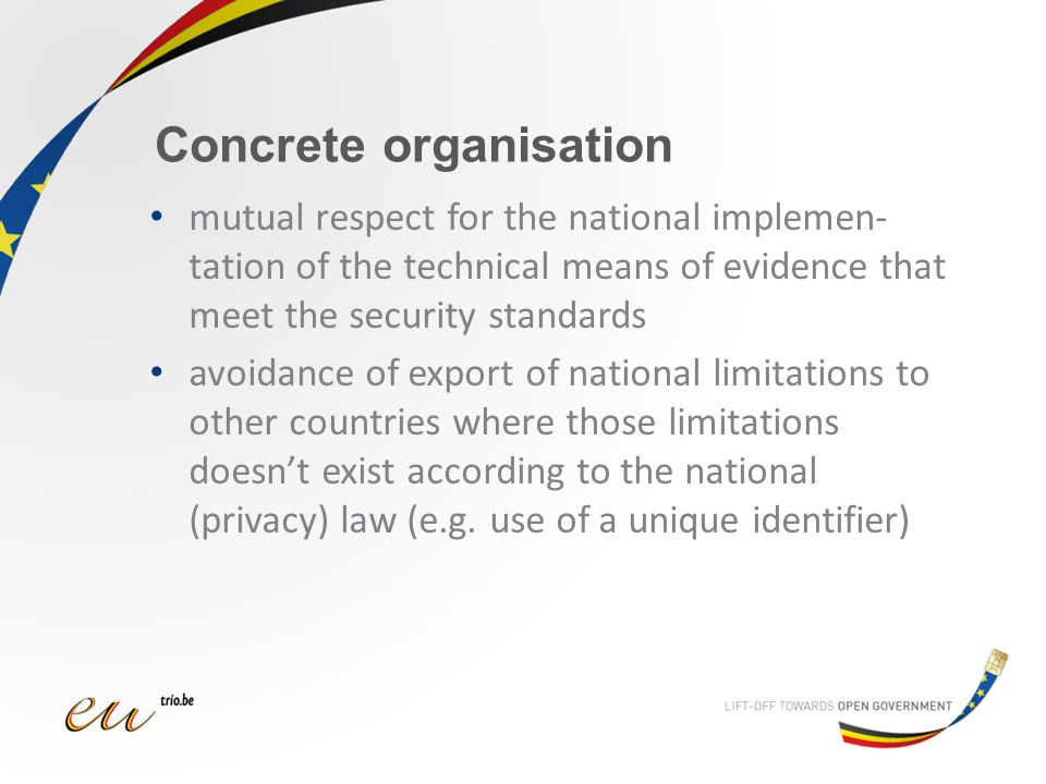 Concrete organisation mutual respect for the national implemen- tation of the technical means of evidence that meet the security standards avoidance of export of national limitations to other countries where those limitations doesn't exist according to the national (privacy) law (e.g.