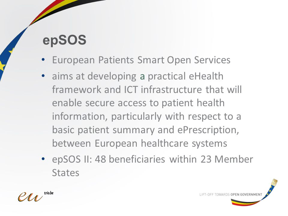 epSOS European Patients Smart Open Services aims at developing a practical eHealth framework and ICT infrastructure that will enable secure access to patient health information, particularly with respect to a basic patient summary and ePrescription, between European healthcare systems epSOS II: 48 beneficiaries within 23 Member States