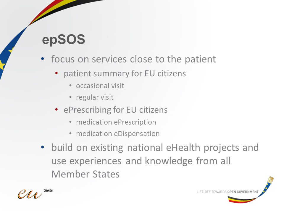 epSOS focus on services close to the patient patient summary for EU citizens occasional visit regular visit ePrescribing for EU citizens medication ePrescription medication eDispensation build on existing national eHealth projects and use experiences and knowledge from all Member States