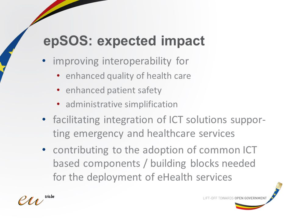 epSOS: expected impact improving interoperability for enhanced quality of health care enhanced patient safety administrative simplification facilitating integration of ICT solutions suppor- ting emergency and healthcare services contributing to the adoption of common ICT based components / building blocks needed for the deployment of eHealth services