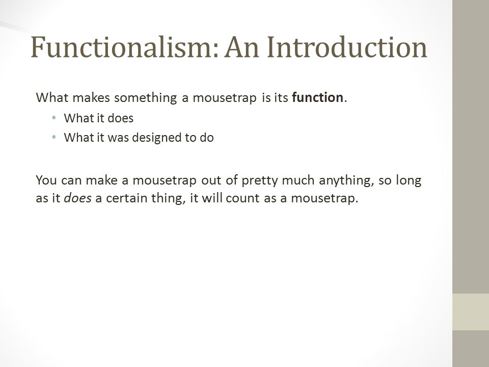 Functionalism: An Introduction What makes something a mousetrap is its function.