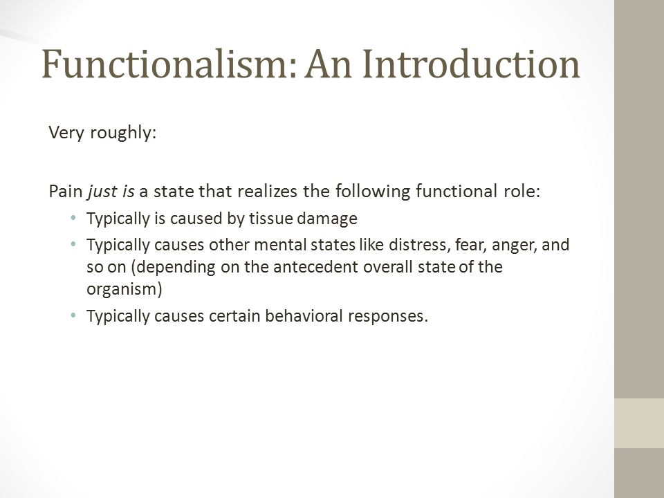 Functionalism: An Introduction Very roughly: Pain just is a state that realizes the following functional role: Typically is caused by tissue damage Typically causes other mental states like distress, fear, anger, and so on (depending on the antecedent overall state of the organism) Typically causes certain behavioral responses.