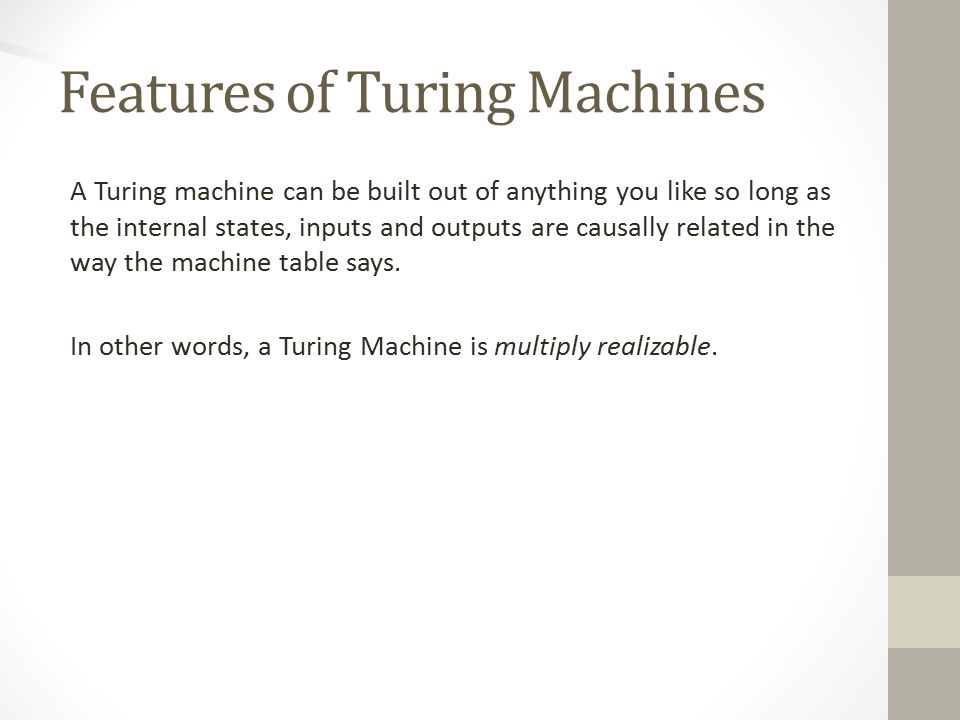 Features of Turing Machines A Turing machine can be built out of anything you like so long as the internal states, inputs and outputs are causally related in the way the machine table says.
