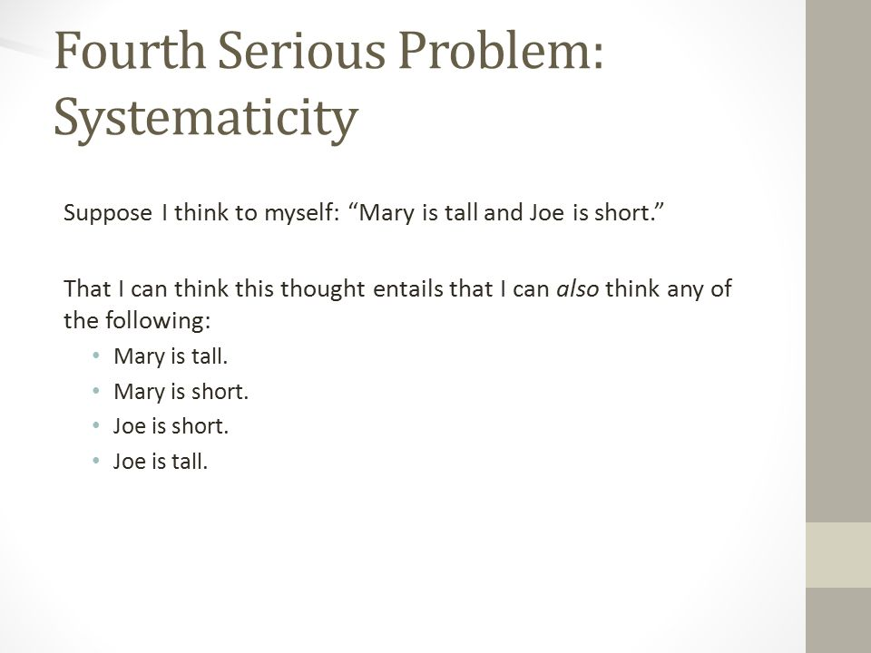 Fourth Serious Problem: Systematicity Suppose I think to myself: Mary is tall and Joe is short. That I can think this thought entails that I can also think any of the following: Mary is tall.