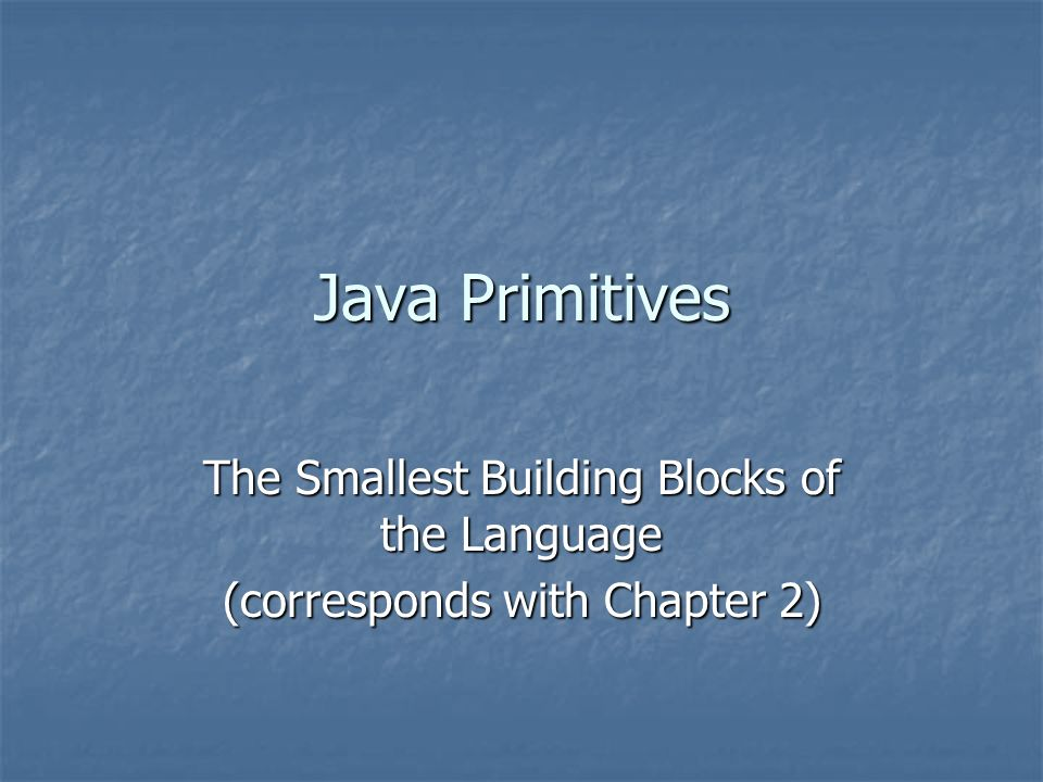 Java Primitives The Smallest Building Blocks of the Language (corresponds with Chapter 2)