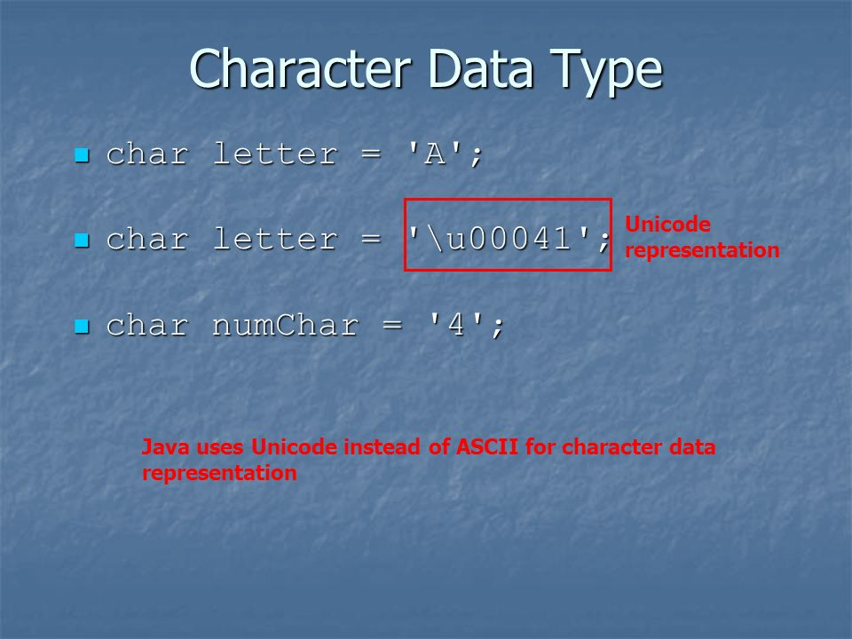 Character Data Type char letter = A ; char letter = A ; char letter = \u00041 ; char letter = \u00041 ; char numChar = 4 ; char numChar = 4 ; Unicode representation Java uses Unicode instead of ASCII for character data representation