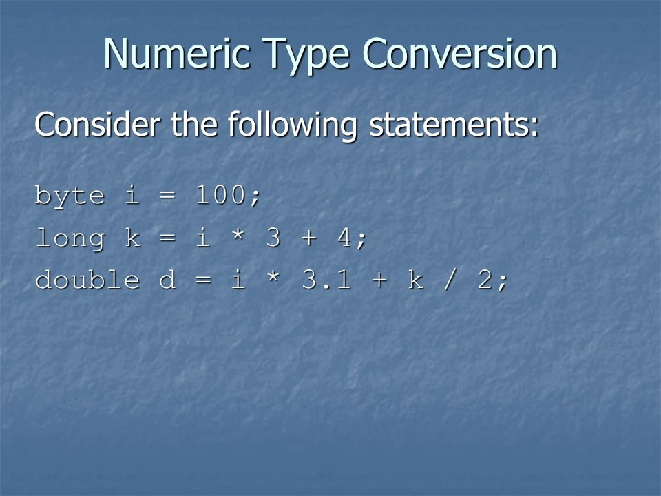 Numeric Type Conversion Consider the following statements: byte i = 100; long k = i * 3 + 4; double d = i * k / 2;