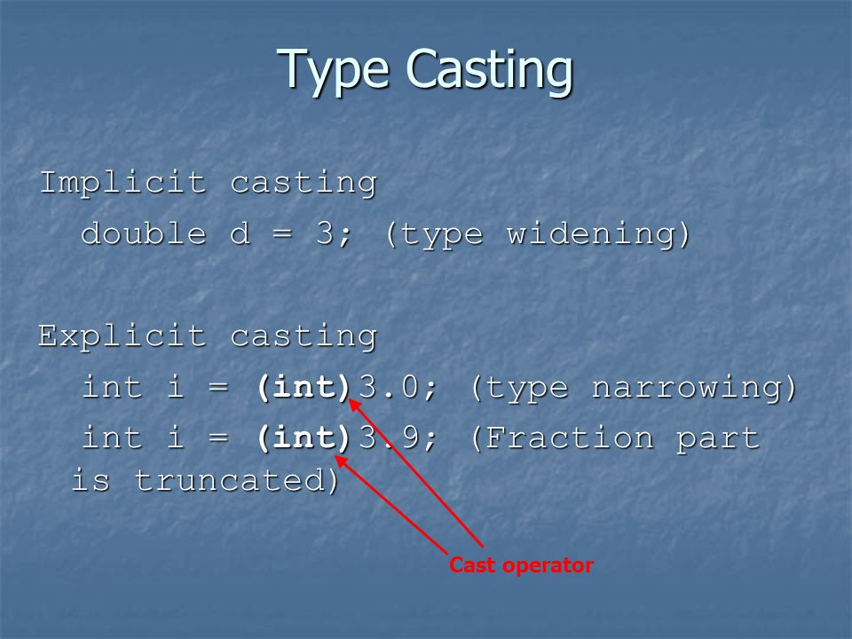 Type Casting Implicit casting double d = 3; (type widening) double d = 3; (type widening) Explicit casting int i = (int)3.0; (type narrowing) int i = (int)3.0; (type narrowing) int i = (int)3.9; (Fraction part is truncated) int i = (int)3.9; (Fraction part is truncated) Cast operator