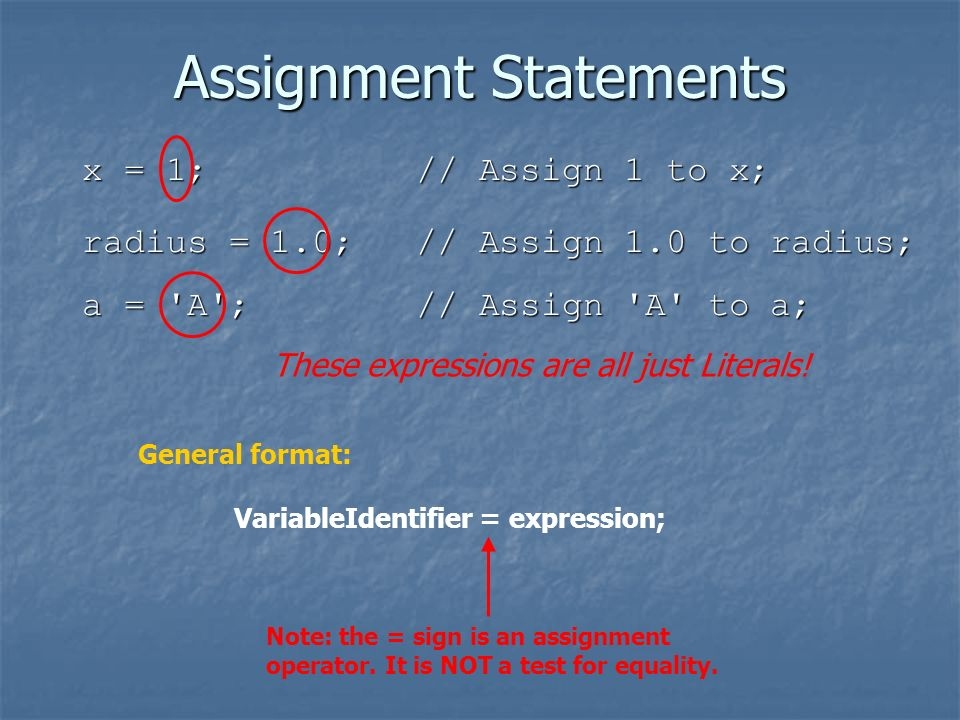 Assignment Statements x = 1; // Assign 1 to x; radius = 1.0; // Assign 1.0 to radius; a = A ; // Assign A to a; General format: VariableIdentifier = expression; These expressions are all just Literals.