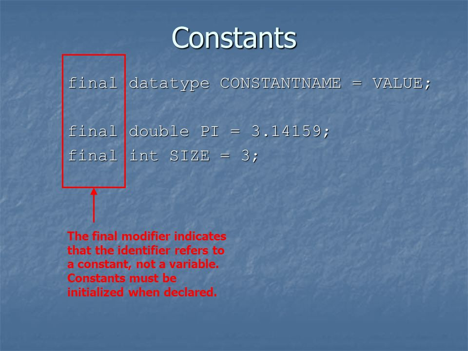 Constants final datatype CONSTANTNAME = VALUE; final double PI = ; final int SIZE = 3; The final modifier indicates that the identifier refers to a constant, not a variable.
