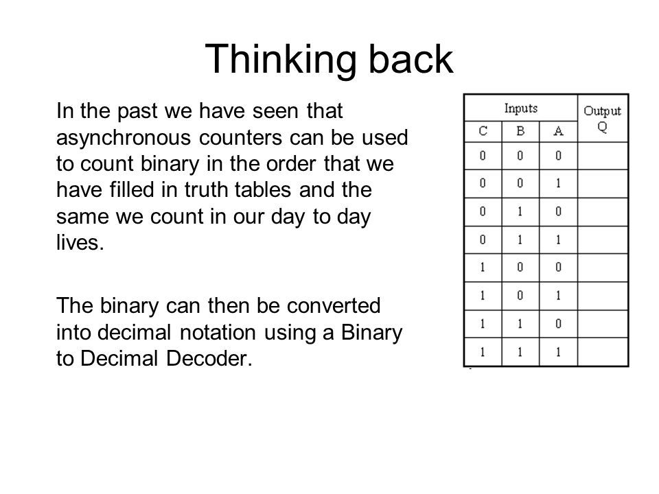 Thinking back In the past we have seen that asynchronous counters can be used to count binary in the order that we have filled in truth tables and the same we count in our day to day lives.