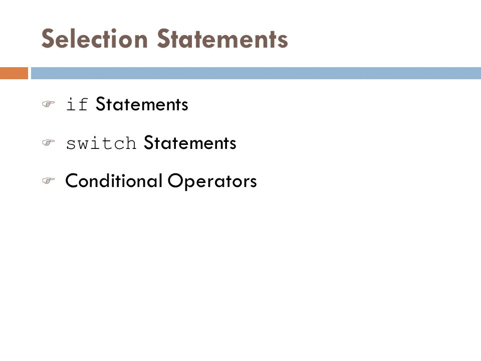 Selection Statements  if Statements  switch Statements F Conditional Operators