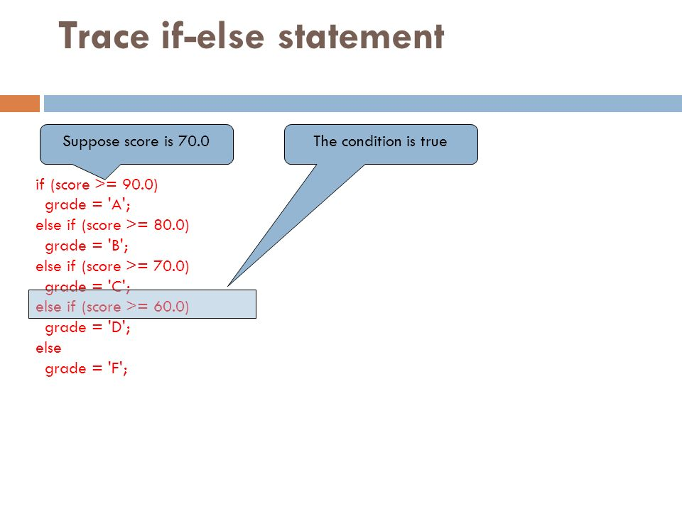 Trace if-else statement if (score >= 90.0) grade = A ; else if (score >= 80.0) grade = B ; else if (score >= 70.0) grade = C ; else if (score >= 60.0) grade = D ; else grade = F ; Suppose score is 70.0The condition is true