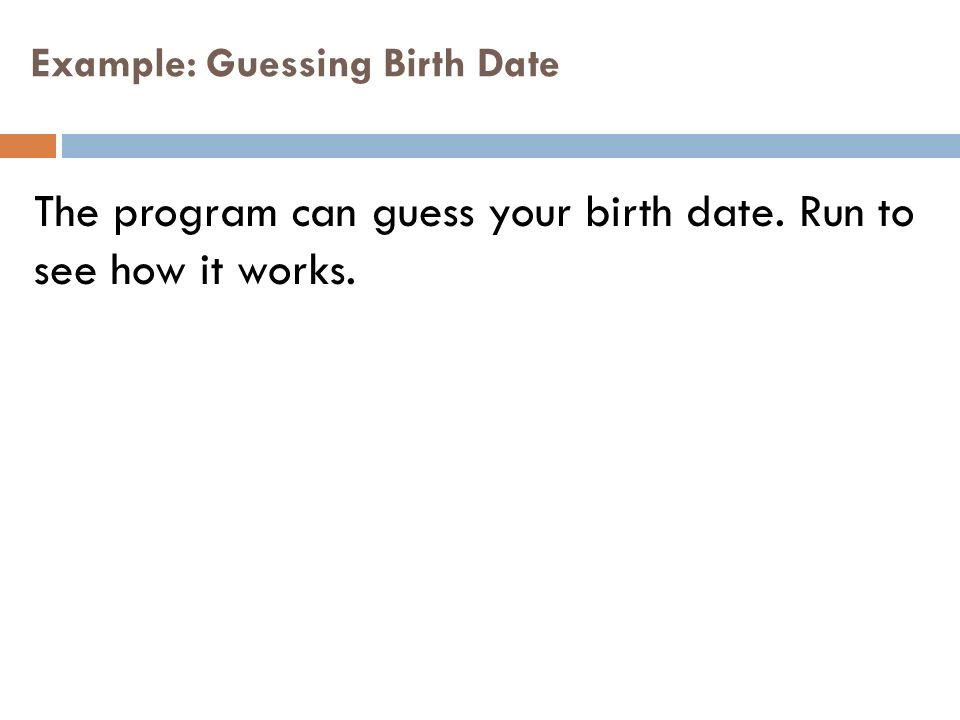 Example: Guessing Birth Date The program can guess your birth date. Run to see how it works.