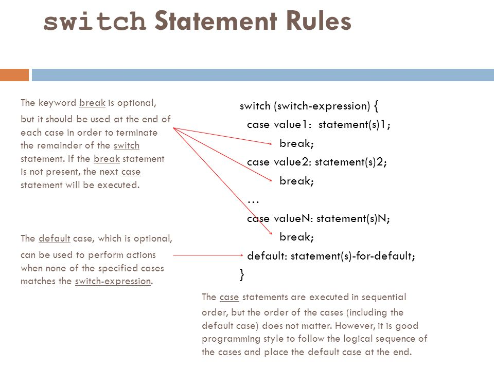 switch Statement Rules The keyword break is optional, but it should be used at the end of each case in order to terminate the remainder of the switch statement.