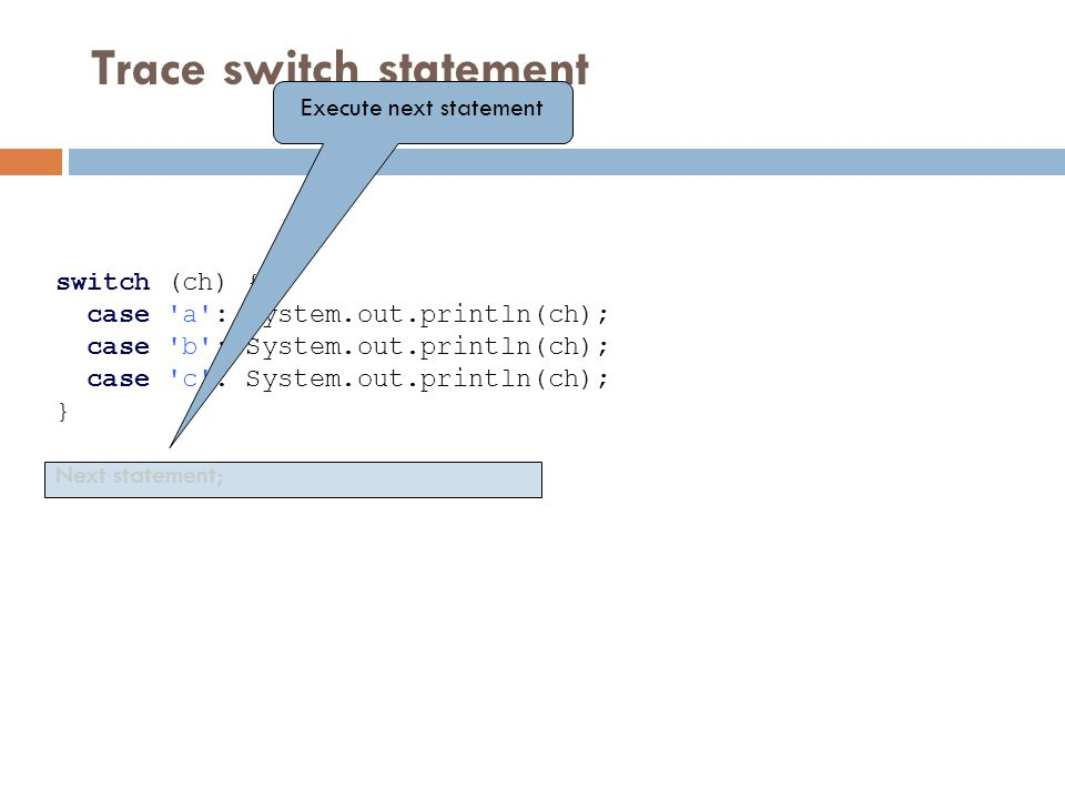 Trace switch statement switch (ch) { case a : System.out.println(ch); case b : System.out.println(ch); case c : System.out.println(ch); } Next statement; Execute next statement