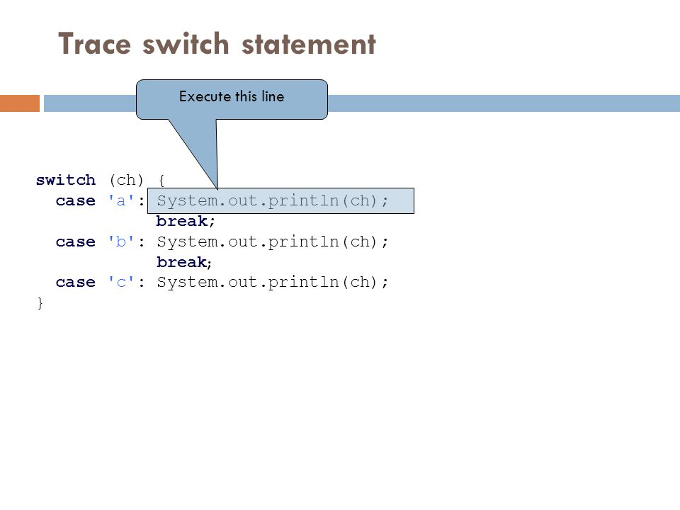 Trace switch statement switch (ch) { case a : System.out.println(ch); break; case b : System.out.println(ch); break ; case c : System.out.println(ch); } Execute this line