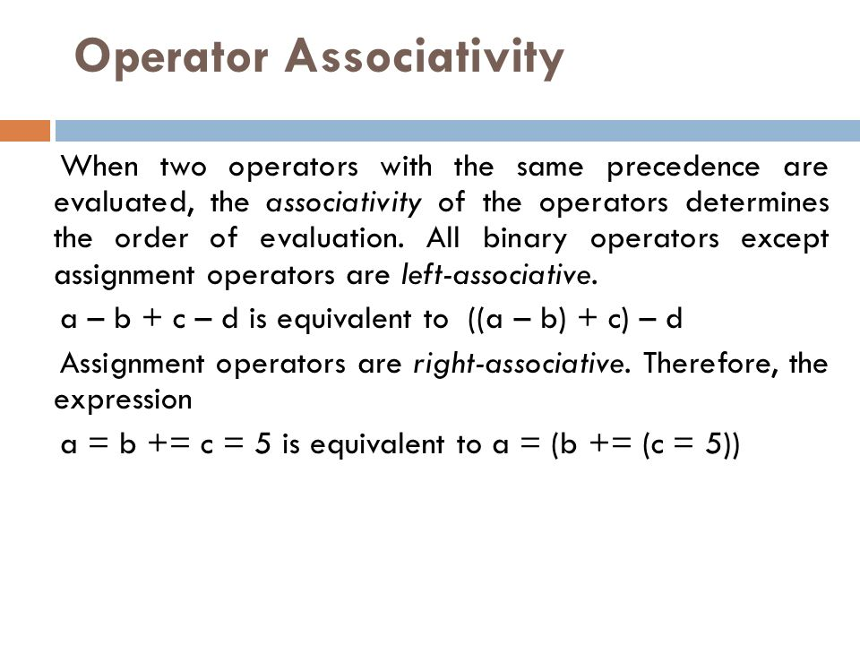 Operator Associativity When two operators with the same precedence are evaluated, the associativity of the operators determines the order of evaluation.