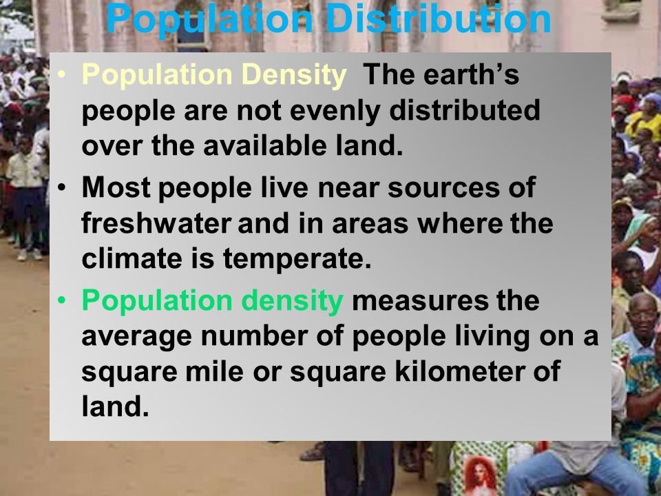 Population Distribution Population Density The earth's people are not evenly distributed over the available land.