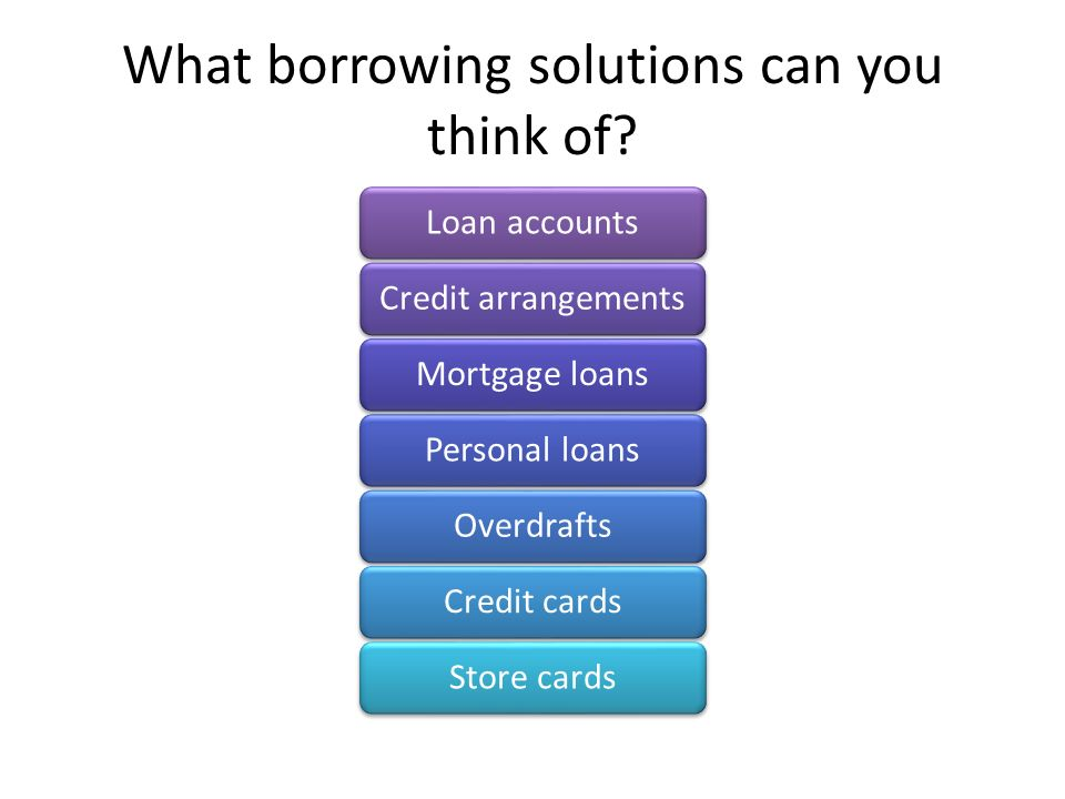 What borrowing solutions can you think of.
