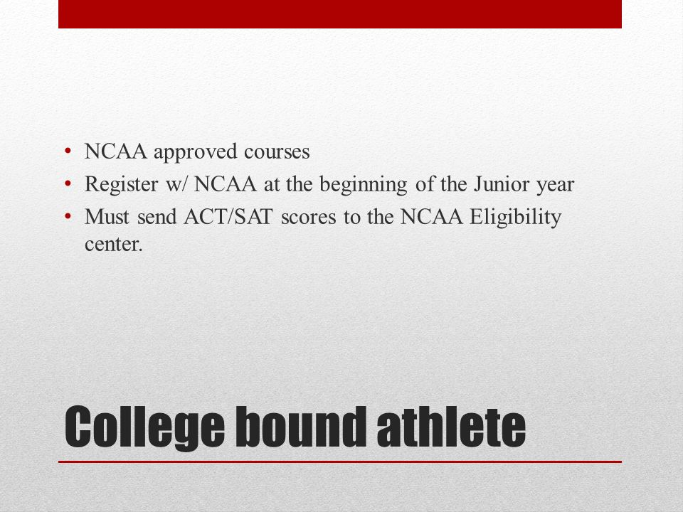 College bound athlete NCAA approved courses Register w/ NCAA at the beginning of the Junior year Must send ACT/SAT scores to the NCAA Eligibility center.