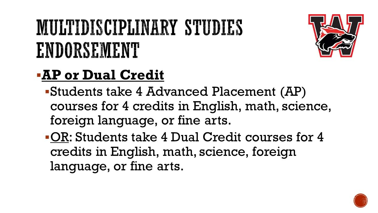  AP or Dual Credit  Students take 4 Advanced Placement (AP) courses for 4 credits in English, math, science, foreign language, or fine arts.