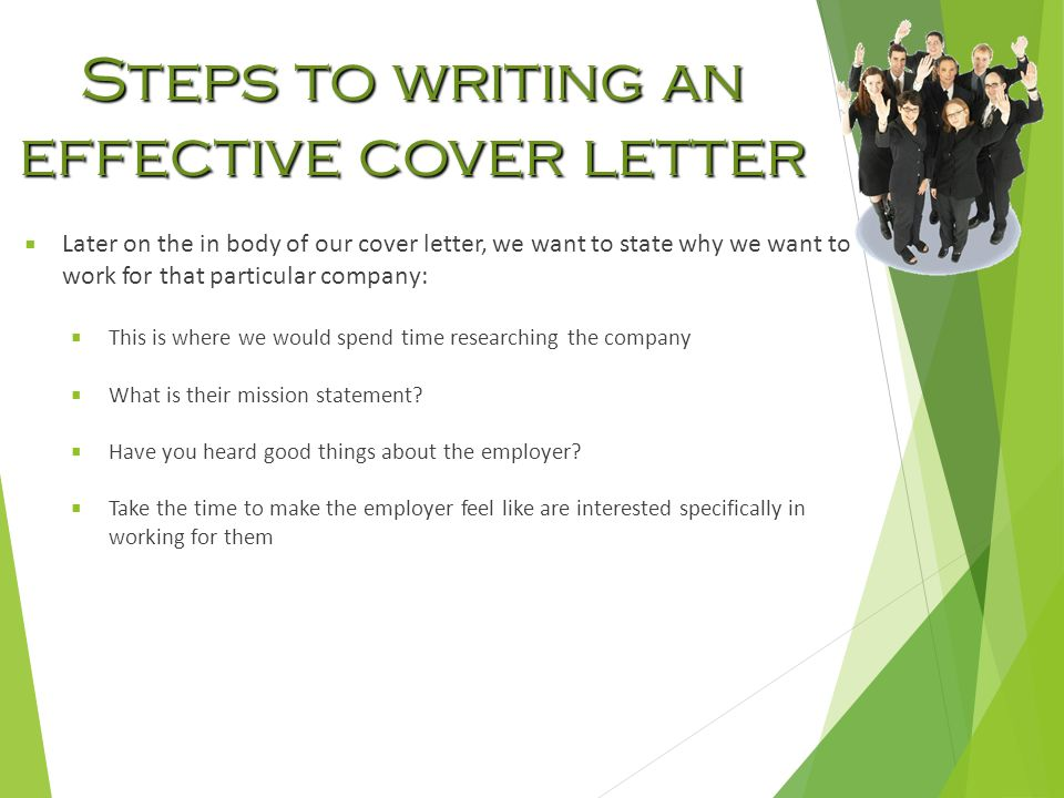 Steps to writing an effective cover letter  Later on the in body of our cover letter, we want to state why we want to work for that particular company:  This is where we would spend time researching the company  What is their mission statement.