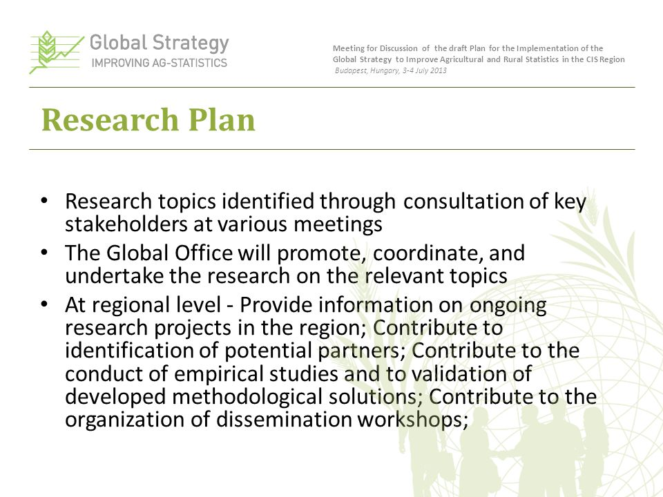 Research Plan Research topics identified through consultation of key stakeholders at various meetings The Global Office will promote, coordinate, and undertake the research on the relevant topics At regional level - Provide information on ongoing research projects in the region; Contribute to identification of potential partners; Contribute to the conduct of empirical studies and to validation of developed methodological solutions; Contribute to the organization of dissemination workshops; Meeting for Discussion of the draft Plan for the Implementation of the Global Strategy to Improve Agricultural and Rural Statistics in the CIS Region Budapest, Hungary, 3-4 July 2013