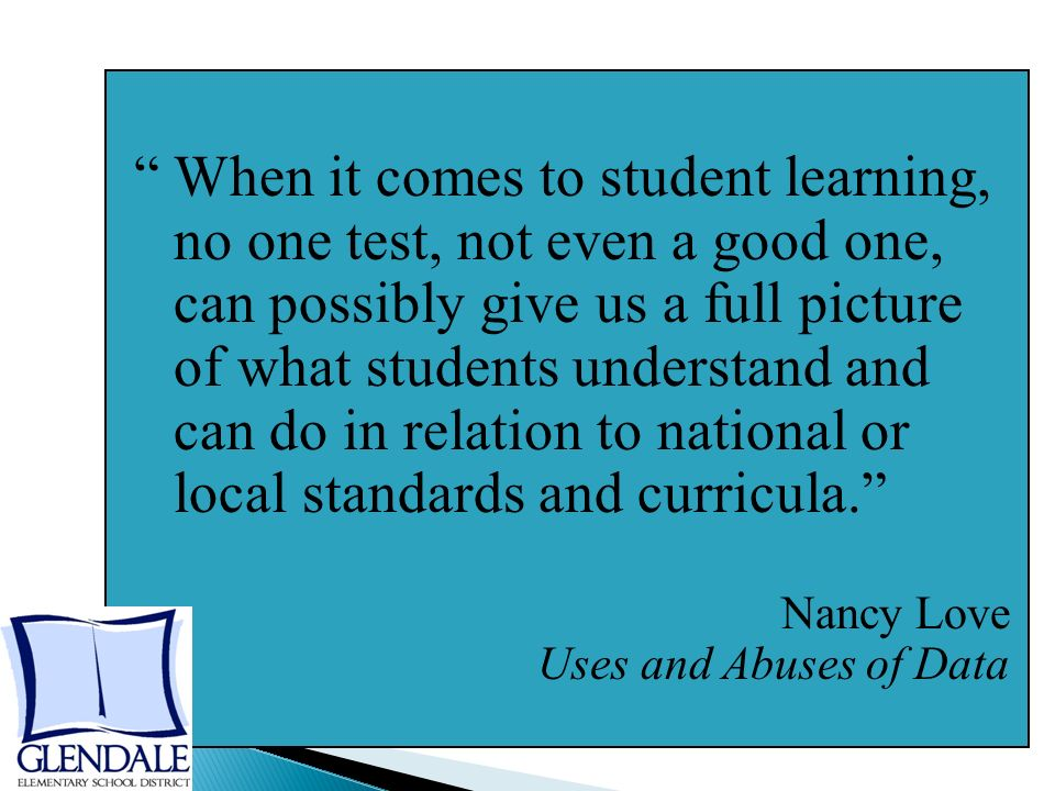 When it comes to student learning, no one test, not even a good one, can possibly give us a full picture of what students understand and can do in relation to national or local standards and curricula. Nancy Love Uses and Abuses of Data