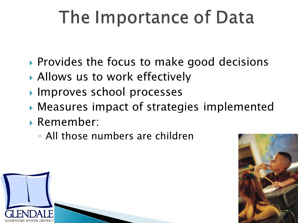  Provides the focus to make good decisions  Allows us to work effectively  Improves school processes  Measures impact of strategies implemented  Remember: ◦ All those numbers are children