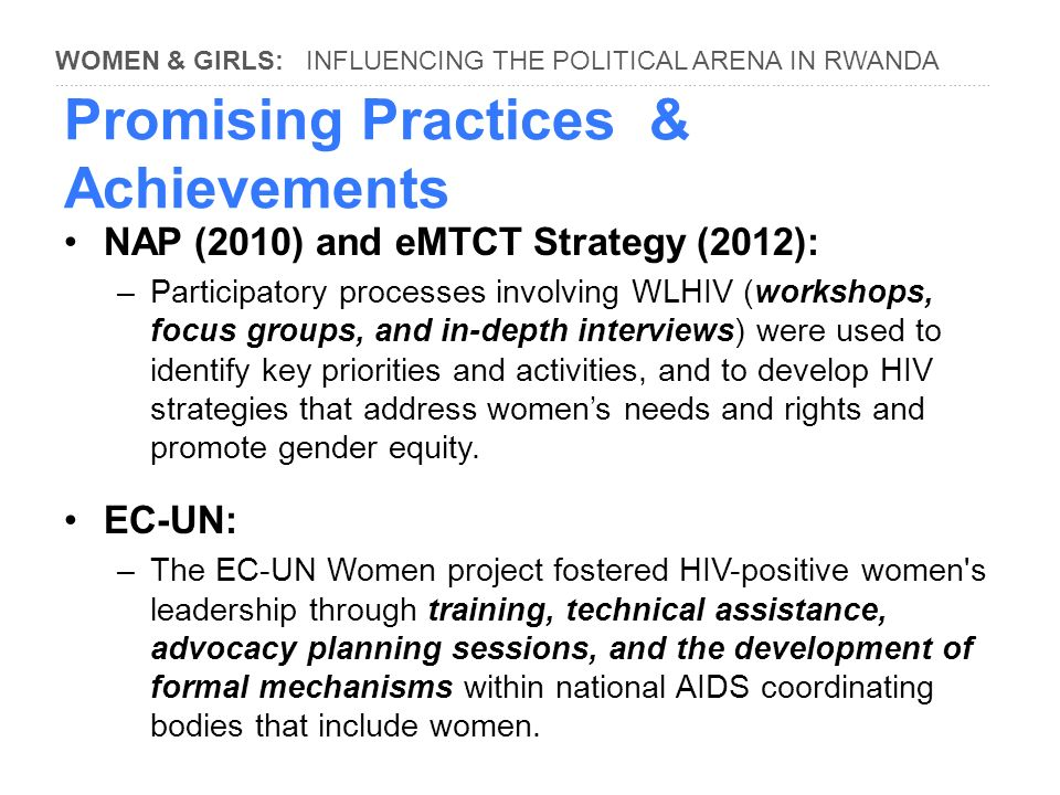 WOMEN & GIRLS: INFLUENCING THE POLITICAL ARENA IN RWANDA ………………………………………………………………………………………………………………………………………………………………………… Promising Practices & Achievements NAP (2010) and eMTCT Strategy (2012): –Participatory processes involving WLHIV (workshops, focus groups, and in-depth interviews) were used to identify key priorities and activities, and to develop HIV strategies that address women's needs and rights and promote gender equity.