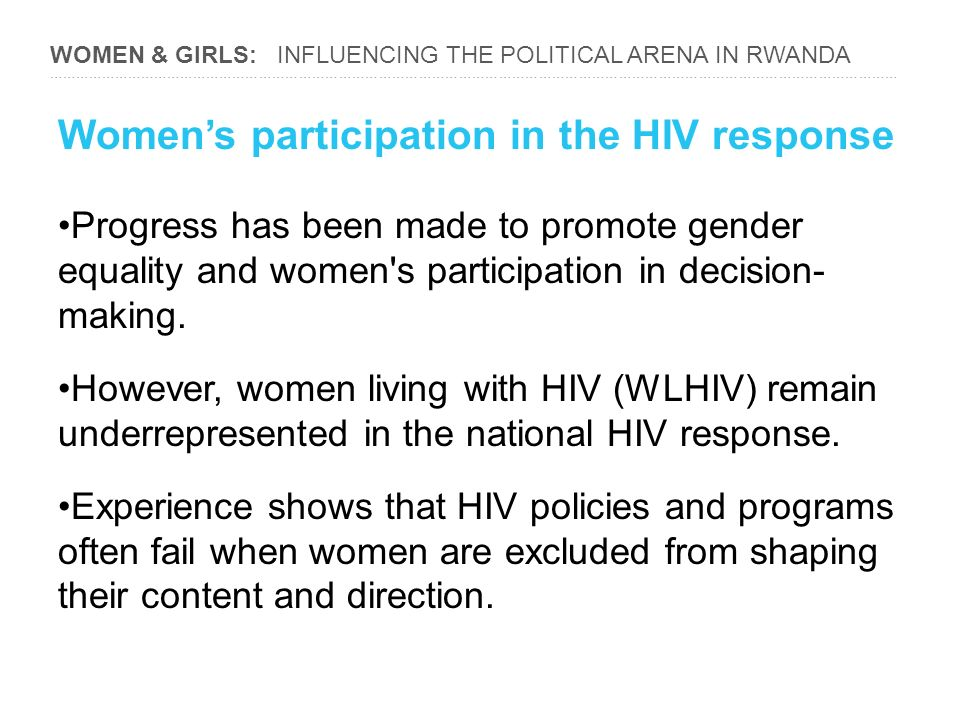WOMEN & GIRLS: INFLUENCING THE POLITICAL ARENA IN RWANDA ………………………………………………………………………………………………………………………………………………………………………… Women's participation in the HIV response Progress has been made to promote gender equality and women s participation in decision- making.