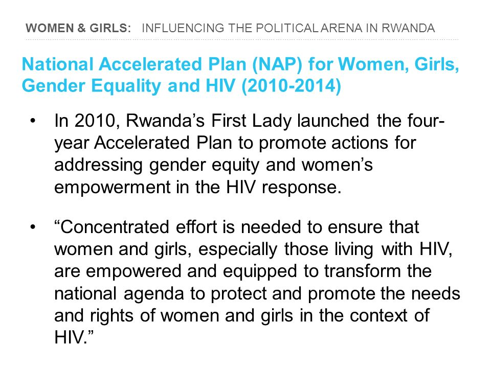 WOMEN & GIRLS: INFLUENCING THE POLITICAL ARENA IN RWANDA ………………………………………………………………………………………………………………………………………………………………………… National Accelerated Plan (NAP) for Women, Girls, Gender Equality and HIV ( ) In 2010, Rwanda's First Lady launched the four- year Accelerated Plan to promote actions for addressing gender equity and women's empowerment in the HIV response.