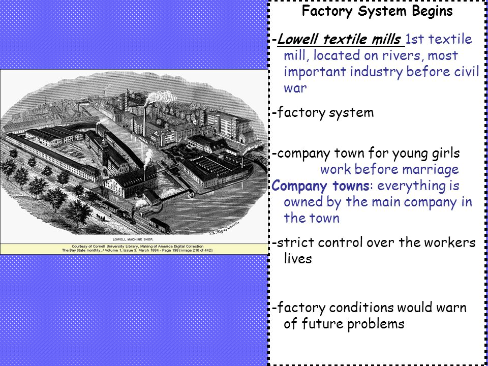 Factory System Begins -Lowell textile mills 1st textile mill, located on rivers, most important industry before civil war -factory system -company town for young girls work before marriage Company towns: everything is owned by the main company in the town -strict control over the workers lives -factory conditions would warn of future problems