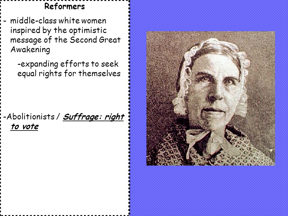Reformers -middle-class white women inspired by the optimistic message of the Second Great Awakening -expanding efforts to seek equal rights for themselves -Abolitionists / Suffrage: right to vote