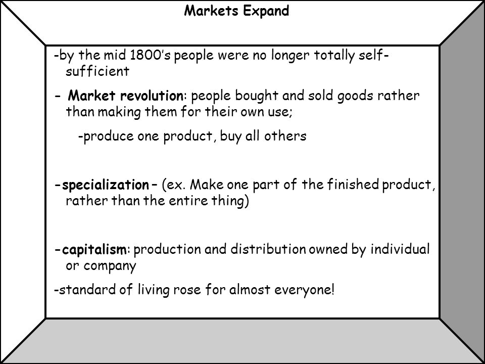 Markets Expand -by the mid 1800's people were no longer totally self- sufficient - Market revolution: people bought and sold goods rather than making them for their own use; -produce one product, buy all others -specialization – (ex.