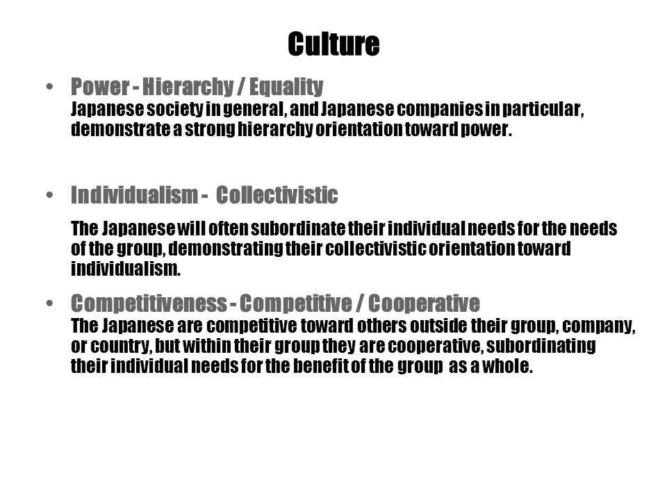 Culture Power - Hierarchy / Equality Japanese society in general, and Japanese companies in particular, demonstrate a strong hierarchy orientation toward power.