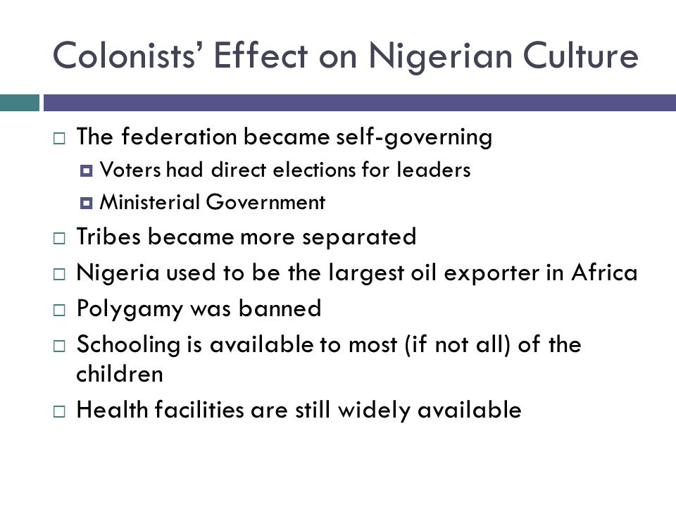 Colonists' Effect on Nigerian Culture  The federation became self-governing  Voters had direct elections for leaders  Ministerial Government  Tribes became more separated  Nigeria used to be the largest oil exporter in Africa  Polygamy was banned  Schooling is available to most (if not all) of the children  Health facilities are still widely available