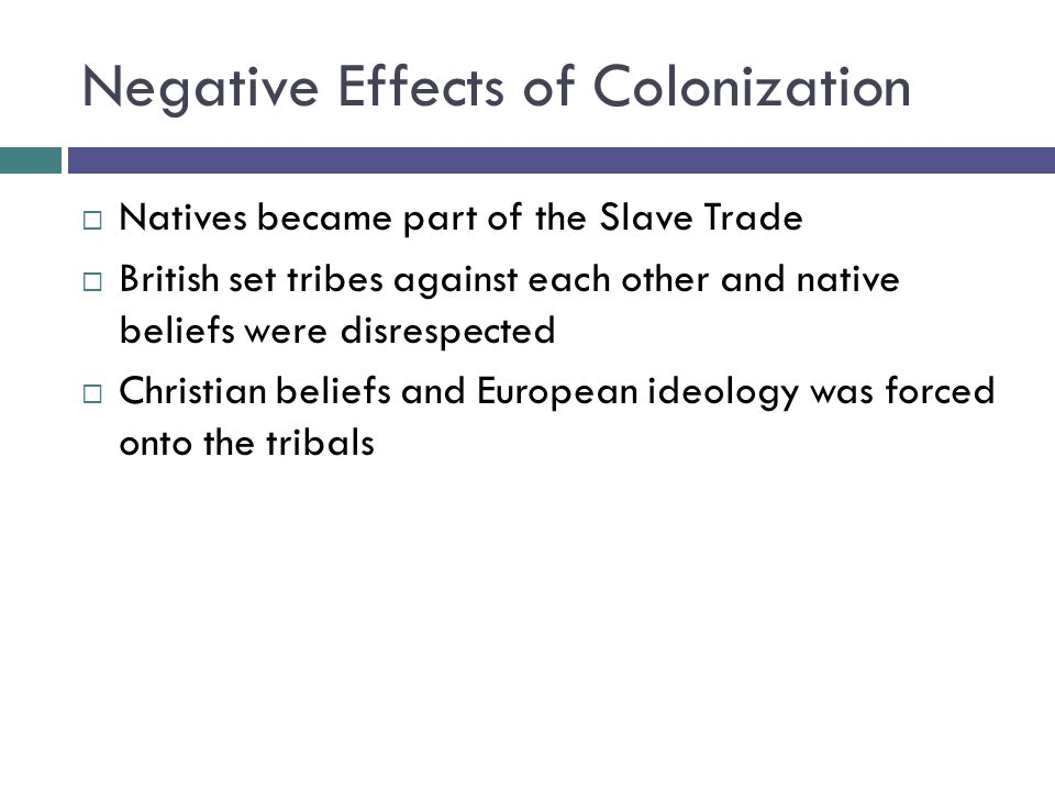 Negative Effects of Colonization  Natives became part of the Slave Trade  British set tribes against each other and native beliefs were disrespected  Christian beliefs and European ideology was forced onto the tribals
