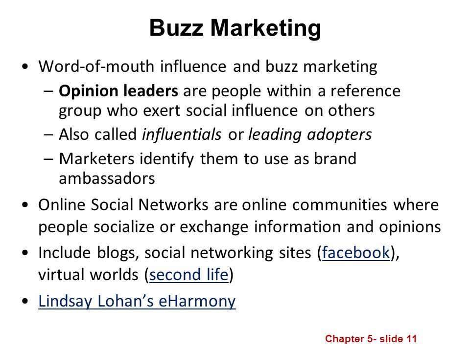 Chapter 5- slide 11 Buzz Marketing Word-of-mouth influence and buzz marketing –Opinion leaders are people within a reference group who exert social influence on others –Also called influentials or leading adopters –Marketers identify them to use as brand ambassadors Online Social Networks are online communities where people socialize or exchange information and opinions Include blogs, social networking sites (facebook), virtual worlds (second life)facebooksecond life Lindsay Lohan's eHarmony