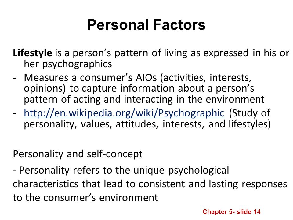 Chapter 5- slide 14 Personal Factors Lifestyle is a person's pattern of living as expressed in his or her psychographics -Measures a consumer's AIOs (activities, interests, opinions) to capture information about a person's pattern of acting and interacting in the environment -  (Study of personality, values, attitudes, interests, and lifestyles)  Personality and self-concept - Personality refers to the unique psychological characteristics that lead to consistent and lasting responses to the consumer's environment